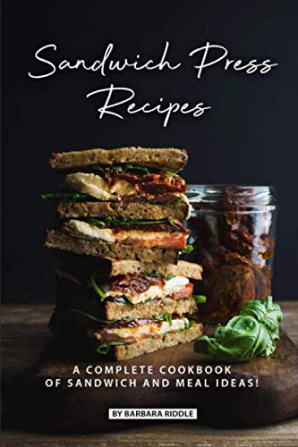 Sandwich Press Recipes: A Complete Cookbook of Sandwich and Meal Ideas! by Barbara Riddle