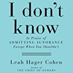 I Don't Know: In Praise of Admitting Ignorance and Doubt (Except When You Shouldn't) | Leah Hager Cohen