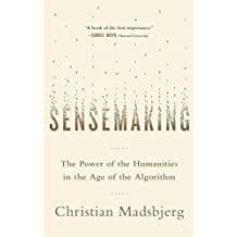Sensemaking: The Power of the Humanities in the Age of the Algorithm