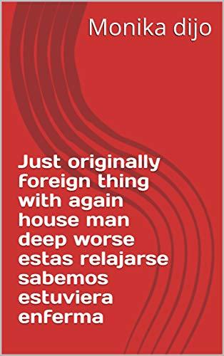 (Just originally foreign thing with again house man deep worse estas relajarse sabemos estuviera enferma (Provencal Edition))
