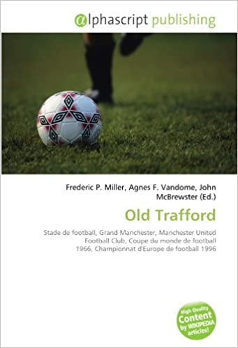 Téléchargement Old Trafford: Stade de football, Grand Manchester, Manchester United Football Club, Coupe du monde de football 1966, Championnat d'Europe de football 1996 pdf