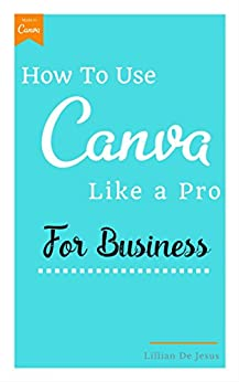 How To Use Canva Like A Pro For Business by [De Jesus, Lillian]