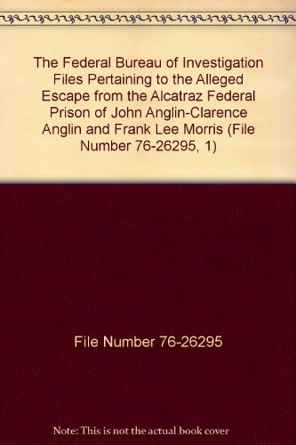 The Federal Bureau of Investigation Files Pertaining to the Alleged Escape from the Alcatraz Federal Prison of John Anglin-Clarence Anglin and Frank Lee Morris (File Number 76-26295, 1) (Frank Morris John Anglin And Clarence Anglin)