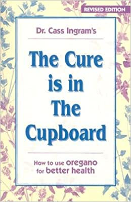 The Cure Is in the Cupboard: How to Use Wild Oregano for Better Health [CURE IS IN THE CUPBOARD REV/E]