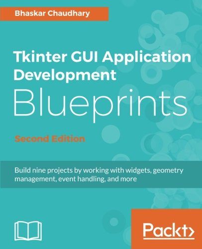 Book cover of Tkinter GUI Application Development Blueprints - Second Edition: Build nine projects by working with widgets, geometry management, event handling, and more by Bhaskar Chaudhary