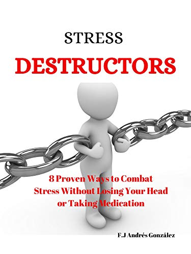 STRESS DESTRUCTORS: 8 Proven Ways to Combat Stress Without Losing Your Head or Taking Medication by [Andrés González, F.J]