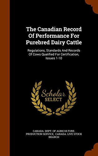 The Canadian Record Of Performance For Purebred Dairy Cattle: Regulations, Standards And Records Of Cows Qualified For Certification, Issues 1-10
