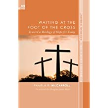Waiting at the Foot of the Cross: Toward a Theology of Hope for Today (Distinguished Dissertations in Christian Theology Book 11)