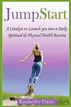 JumpStart: A Catalyst to Launch you into a Daily Spiritual & Physical Health Routine (Fit for Faith Book 5) by [Payne, Kimberley]