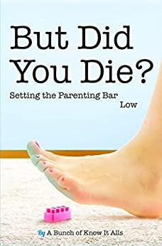 But Did You Die?: Setting the Parenting Bar Low (I Just Want to Pee Alone Book 5) by [Mann, Jen, Bongiorno, Kim, Fedden, Victoria, Flory, Amy, Lacroix, Rodney, Macaluso, Alessandra, Maccarelli, Susan, Forde, Kim, Kintner, Kelcey, Leehane, Kathryn]