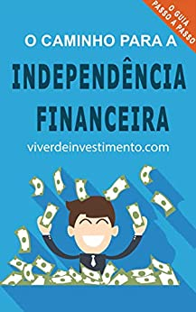 O Caminho para a Independência Financeira por [de Investimento, Viver]