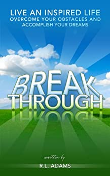 Breakthrough - Live an Inspired Life, Overcome your Obstacles and Accomplish your Dreams (Inspirational Books Series Book 4) by [Adams, R.L.]