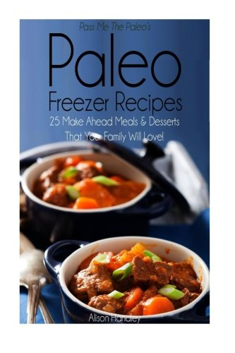 Download Pass Me The Paleo's Paleo Freezer Recipes: 25 Make Ahead Meals and Desserts That Your Family Will Love! (Diet, Cookbook. Beginners, Athlete, ... free, low carb, low carbohydrate) (Volume 14) pdf epub