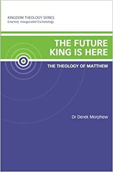 Book The Future King is Here: The Theology of Matthew: Kingdom Theology Series by Derek Morphew (2011-09-02)
