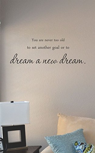 You are never too old to set another goal or to dream a new dream. Vinyl Wall Art Decal Sticker