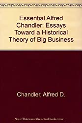 The Essential Alfred Chandler: Essays Toward a Historical Theory of Big Business