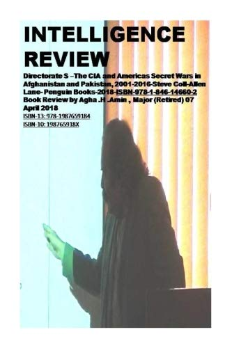 Intelligence Review: Directorate S ?The CIA and Americas Secret Wars in Afghanistan and Pakistan, 2001-2016-Steve Coll -Allen Lane- Penguin ... Agha .H .Amin , Major (Retired) 07 April 2018