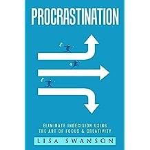 Procrastination: Eliminate Indecision Using The Art of Focus & Creativity (Productivity, Management, Life Habits, Goal Setting, Fulfilment, Positive Thinking, Priorities Book 1)