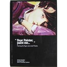 Dear Painter, Paint ME...: Painting the Figure since Picabia