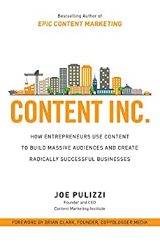 Content Inc.: How Entrepreneurs Use Content to Build Massive Audiences and Create Radically  Successful Businesses de [Pulizzi, Joe]
