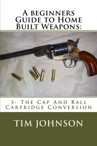 A beginners Guide to Home Built Weapons:: 3- The Cap And Ball Cartridge Conversion (Volume 3)