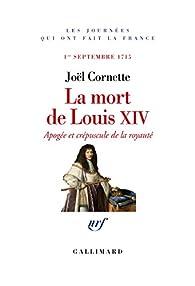La mort de Louis XIV. Apogée et crépuscule. 1er septembre 1715 par Joël Cornette