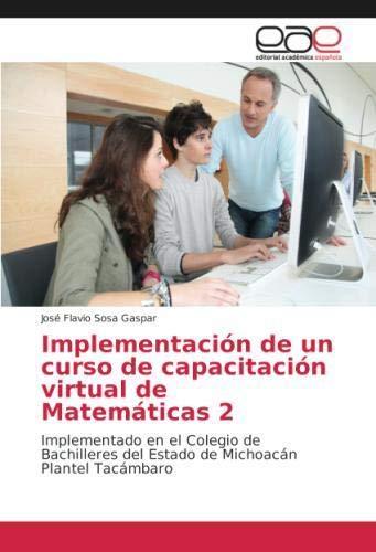 Implementación de un curso de capacitación virtual de Matemáticas 2: Implementado en el Colegio de Bachilleres del Estado de Michoacán Plantel Tacámbaro (Spanish Edition)