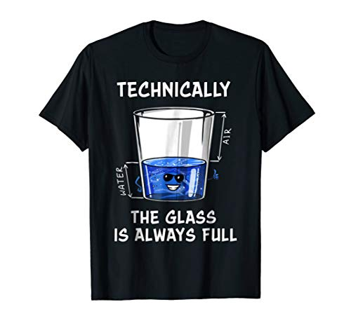 Technically The Glass Is Always Full Science Gift T-shirts by Science Gift T-shirts