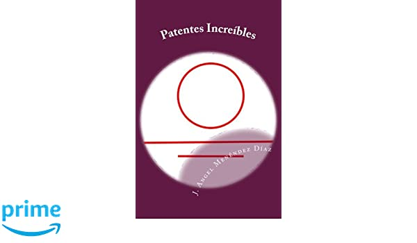 Patentes Increíbles (Spanish Edition): J. Angel Menéndez Díaz: 9781522736523: Amazon.com: Books