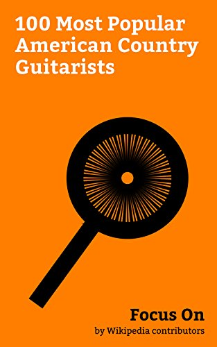 (Focus On: 100 Most Popular American Country Guitarists: Johnny Cash, Willie Nelson, Roy Orbison, Hank Williams, Kris Kristofferson, John Denver, Sheryl ... Brooks, Luke Bryan, Glen Campbell, etc.)