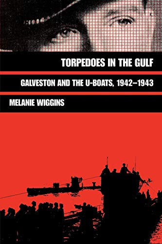 Torpedoes in the Gulf: Galveston and the U-Boats, 1942-1943 (Volume 40) (Williams-Ford Texas A&M University Military History Series)
