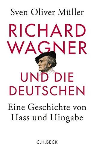 Richard Wagner und die Deutschen: Eine Geschichte von Hass und Hingabe