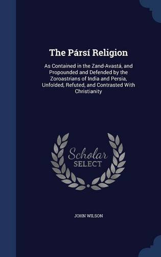 Read Online The Pársí Religion: As Contained in the Zand-Avastá, and Propounded and Defended by the Zoroastrians of India and Persia, Unfolded, Refuted, and Contrasted With Christianity ebook