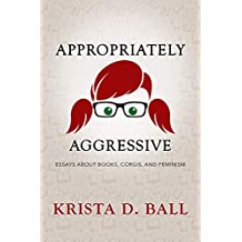 Appropriately Aggressive: Essays About Books, Corgis, and Feminism