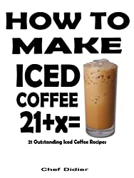 How To Make Iced Coffee - 21 Outstanding Iced Coffee Recipes (English Edition)