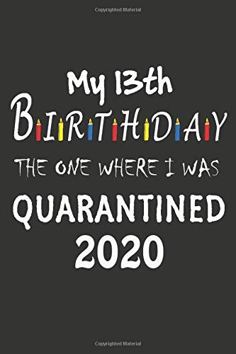 13th Birthday The One Where I Was Quarantined 2020: Fun Gift My 13 Years Old Birthday Notebook/journal, 13th birthday gifts for girls and boys. 110 Lined pages size 6x9 Paperback – 20 April 2020