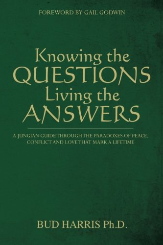 Read Online Knowing the Questions, Living the Answers: A Jungian Guide Through the Paradoxes of Peace, Conflict and Love That Mark a Lifetime PDF