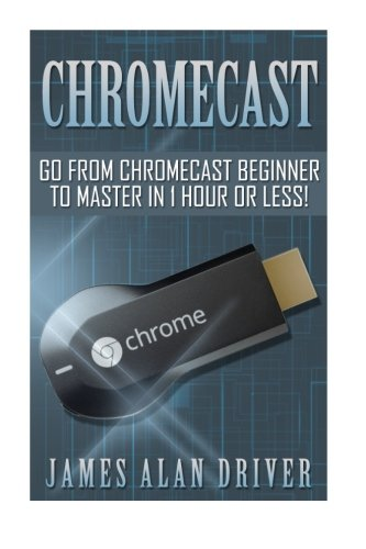 Price comparison product image Chromecast: Go from Chromecast Beginner to Master in 1 Hour or Less! (Master Your Chromecast Device Quickly and Easily)