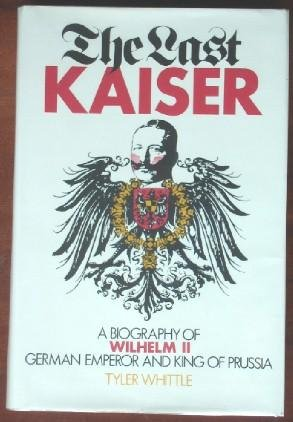 The last Kaiser: A biography of Wilhelm II, German emperor and king of - Prussia King Of