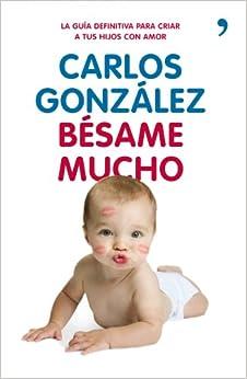 Bésame Mucho: Cómo Criar A Tus Hijos Con Amor por Carlos González epub