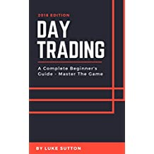 Day Trading : A Complete Beginner's Guide - Master The Game