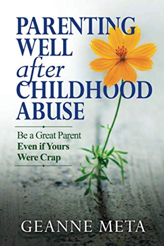 Parenting Well After Childhood Abuse: Be a Great Parent Even if Yours Were Crap