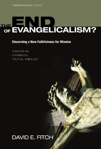 The End of Evangelicalism? Discerning a New Faithfulness for Mission: Towards an Evangelical Political Theology (Theopolitical Visions)