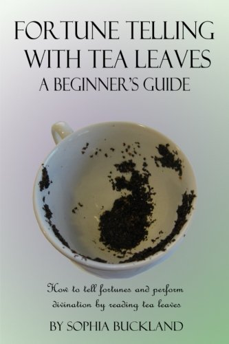 Fortune Telling with Tea Leaves - A Beginner's Guide (Illustrated): How to tell Fortunes and Perform Tasseography Divination by Reading Tea Leaves (Fortune Telling for Beginners) (Volume 1)
