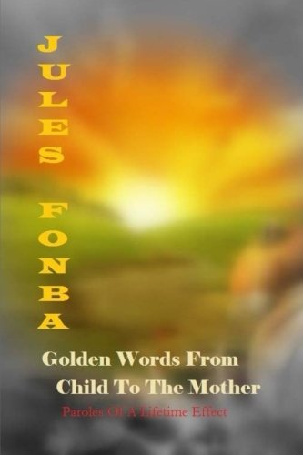 Golden Words From Child To The Mother: Paroles Of A Lifetime Effect Jules Fonba Poetry Collections Volume 1