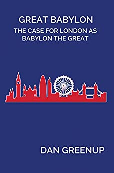 Great Babylon: The Case for London as Babylon the Great by [Greenup, Dan , Greenup, Dan]