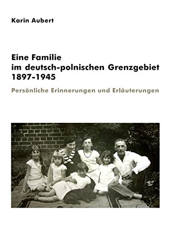 Eine Familie im deutsch-polnischen Grenzgebiet 1897-1945: Persönliche Erinnerungen und Erläuterungen