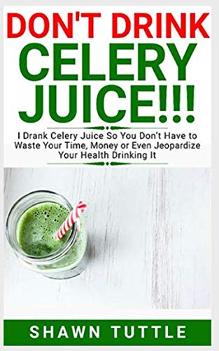 DON'T DRINK Celery Juice!!!: I Drank Celery Juice So You Don't Have to Waste Your Time, Money or Even Jeopardize Your Health Drinking It by Shawn Tuttle
