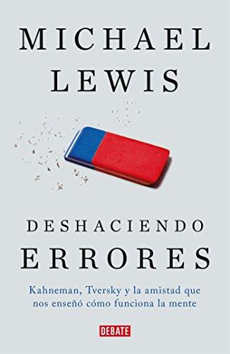 Deshaciendo errores / The Undoing Project: A Friendship That Changed Our Minds: Kahneman, Tversky y la amistad que cambio el mundo (Spanish Edition) [Michael Lewis] (Tapa Blanda)