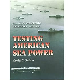 Book By Craig C. Felker Testing American Sea Power: U.S. Navy Strategic Exercises, 1923ƒ__1940 (Williams-Ford Texas A&M Univ